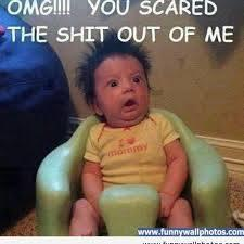 baby omg you scared the shit out of me