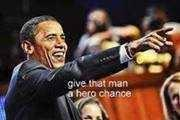 Obama Give That Man A Hero Chance
