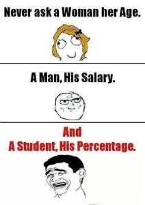 never ask a women her age, a man his salary , a student his percentage