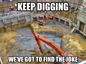 Keep Digging We Have Got To Find The Joke