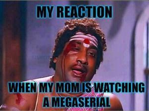 when my mom is watching a megaserial