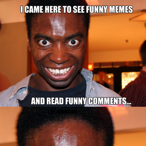 417 300x300 i came here to funny memes and read funny comments funny comment