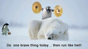 Do One Brave Thing Today... Then Run Like Hell !!