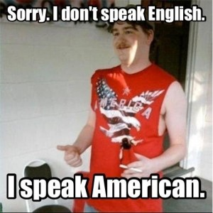 Sorry. I Don't Speak Enlish. I Speak American