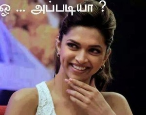 Oooh.... Appadiya ? - Deepika Padukone