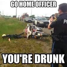 Go Home Officer You're Drunk