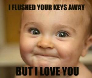 I Flushed Your Keys Away But I Love You